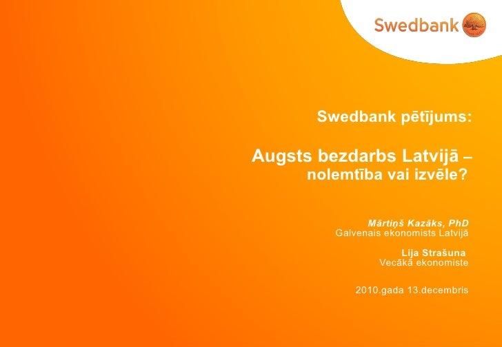Swedbank  pētījums:   Augsts bezdarbs Latvijā  – nolemtība vai izvēle?  Mārtiņš Kazāks, PhD Galvenais ekonomists Latvijā L...