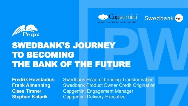SWEDBANK'S JOURNEY TO BECOMING THE BANK OF THE FUTURE Fredrik Hovstadius Swedbank Head of Lending Transformation Frank Alm...