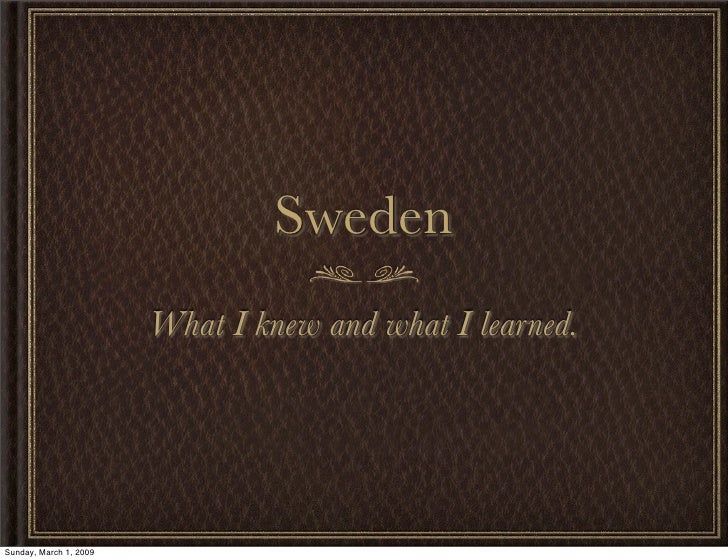 Sweden                         What I knew and what I learned.     Sunday, March 1, 2009