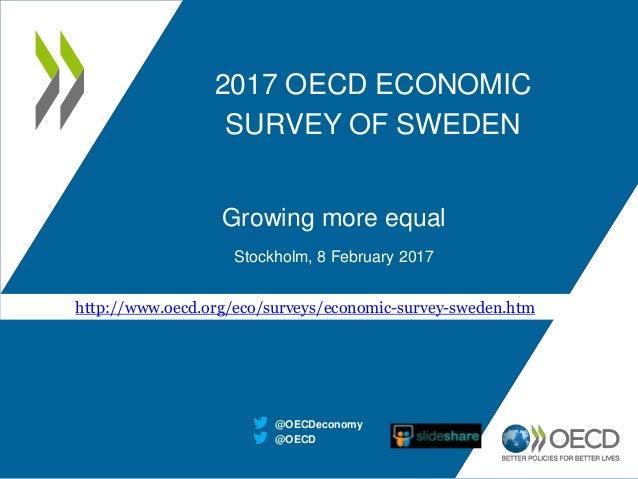 2017 OECD ECONOMIC SURVEY OF SWEDEN Growing more equal Stockholm, 8 February 2017 @OECD @OECDeconomy http://www.oecd.org/e...