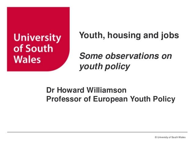 Youth, housing and jobs Some observations on youth policy Dr Howard Williamson Professor of European Youth Policy  © Unive...