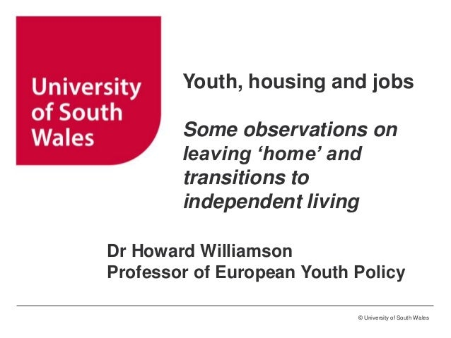 Youth, housing and jobs Some observations on leaving 'home' and transitions to independent living Dr Howard Williamson Pro...