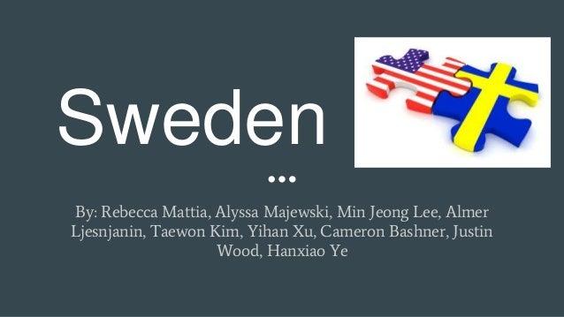 Sweden By: Rebecca Mattia, Alyssa Majewski, Min Jeong Lee, Almer Ljesnjanin, Taewon Kim, Yihan Xu, Cameron Bashner, Justin...
