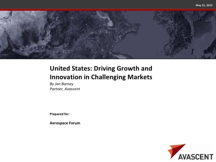 May 31, 2012United States: Driving Growth andInnovation in Challenging MarketsBy Jon BarneyPartner, AvascentPrepared for:A...