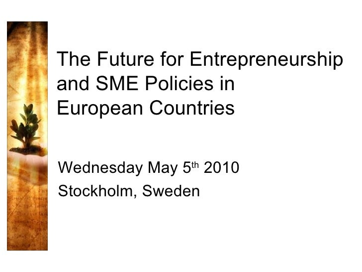 The Future for Entrepreneurship and SME Policies in European Countries Wednesday May 5 th  2010 Stockholm, Sweden