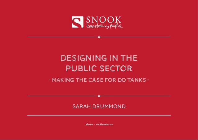SNOOK   DESIGNING IN THE    PUBLIC SECTOR- making the case for do tanks -       SARAH DRUMMOND           Sweden - 1st Nove...
