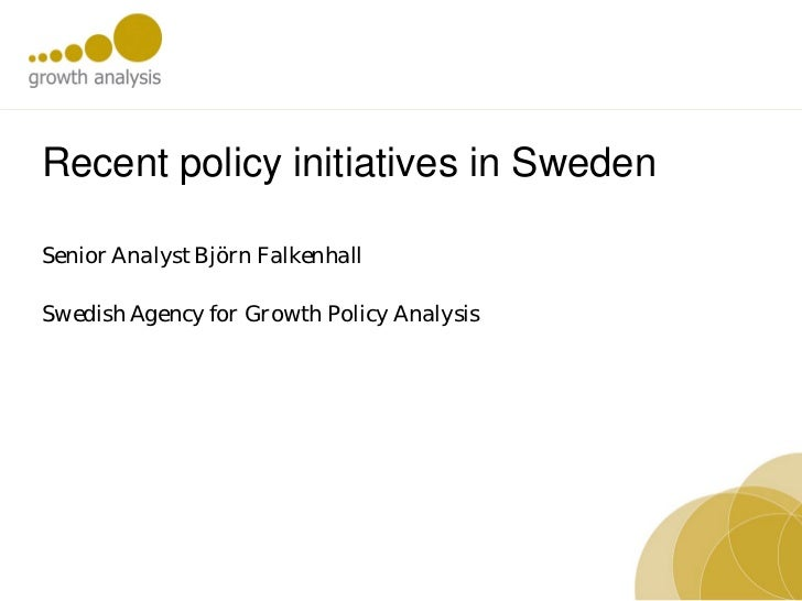 Recent policy initiatives in SwedenSenior Analyst Björn FalkenhallSwedish Agency for Growth Policy Analysis