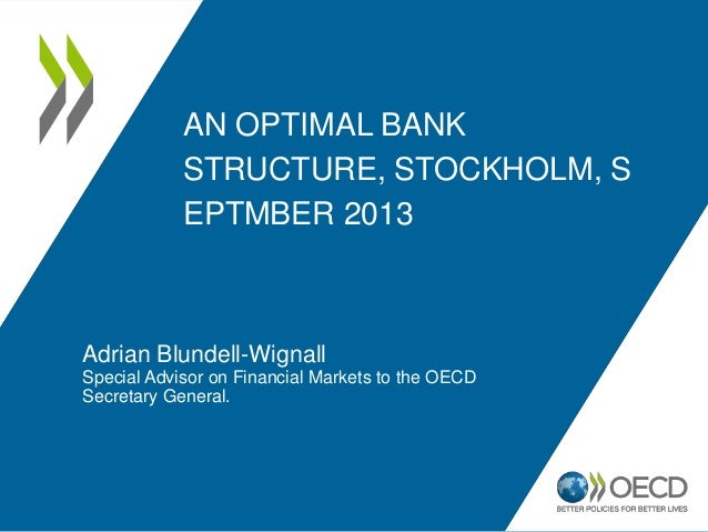 AN OPTIMAL BANK STRUCTURE, STOCKHOLM, S EPTMBER 2013 Adrian Blundell-Wignall Special Advisor on Financial Markets to the O...