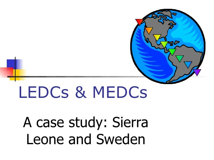 LEDCs & MEDCs A case study: Sierra Leone and Sweden