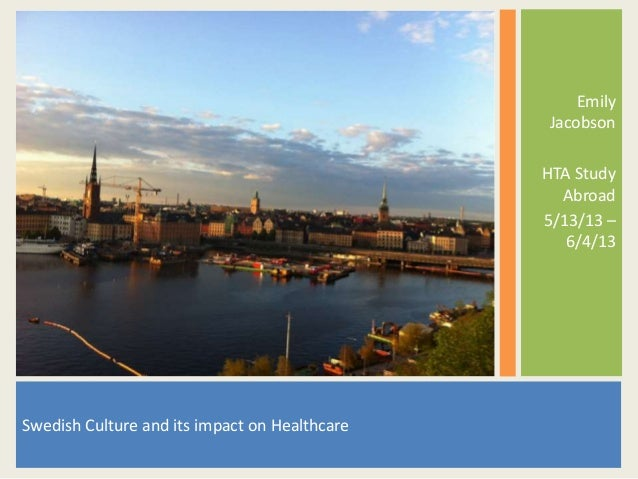 EmilyJacobsonHTA StudyAbroad5/13/13 –6/4/13Swedish Culture and its impact on Healthcare
