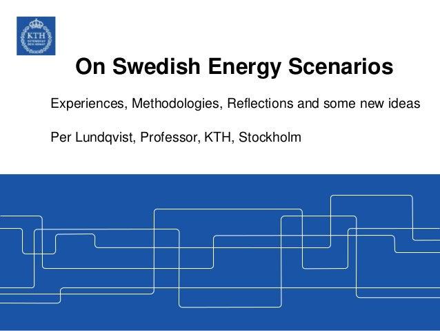 On Swedish Energy Scenarios Experiences, Methodologies, Reflections and some new ideas Per Lundqvist, Professor, KTH, Stoc...