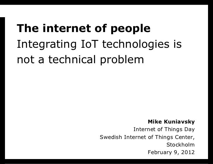 T h e internet of people Integrating IoT technologies is not a technical problem Mike Kuniavsky Internet of Things Day Swe...