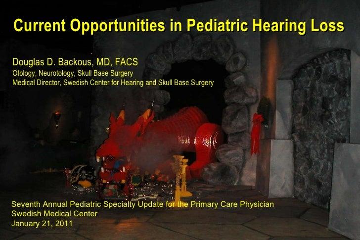 Current Opportunities in Pediatric Hearing Loss Douglas D. Backous, MD, FACS Otology, Neurotology, Skull Base Surgery Medi...