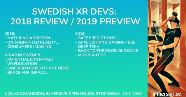 SWEDISH XR DEVS: 2018 REVIEW / 2019 PREVIEW NICLAS JOHANSSON, IMMERSIVE OPEN HOUSE, STOCKHOLM, 17/1-2019 2018: - MATURING ...