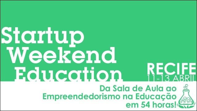 Startup Weekend  Education  RECIFE 11-13 ABRIL  Da Sala de Aula ao Empreendedorismo na Educação em 54 horas!
