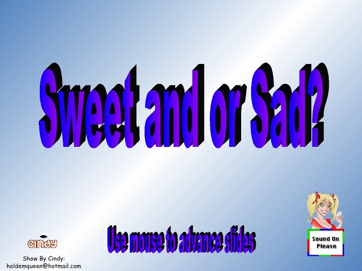 Show By Cindy: [email_address] Sweet and or Sad? Use mouse to advance slides