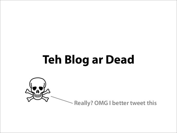 Teh Blog ar Dead        Really? OMG I better tweet this