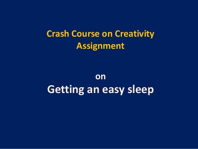 Crash Course on Creativity       Assignment           onGetting an easy sleep