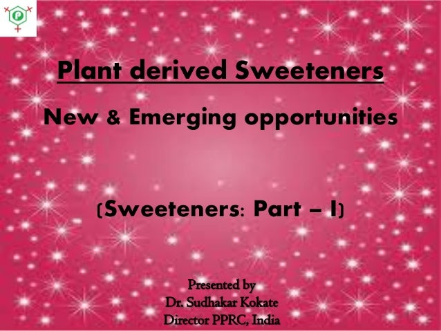 Plant derived Sweeteners New & Emerging opportunities (Sweeteners: Part – I) Presented by Dr. Sudhakar Kokate Director PPR...