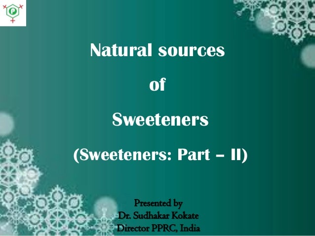 Natural sources of Sweeteners (Sweeteners: Part – II) Presented by Dr. Sudhakar Kokate Director PPRC, India