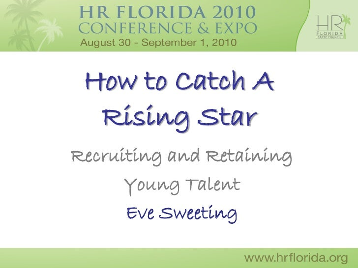How to Catch A   Rising Star Recruiting and Retaining       Young Talent       Eve Sweeting