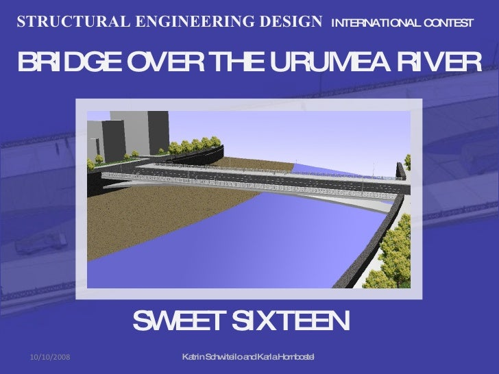 STRUCTURAL ENGINEERING DESIGN  INTERNATIONAL CONTEST BRIDGE OVER THE URUMEA RIVER SWEET SIXTEEN Katrin Schwiteilo and Karl...