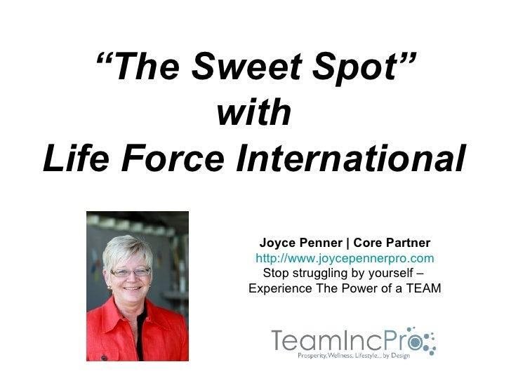 """The Sweet Spot""          withLife Force International             Joyce Penner | Core Partner            http://www.joyce..."