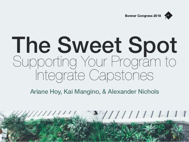The Sweet Spot Supporting Your Program to Integrate Capstones Ariane Hoy, Kai Mangino, & Alexander Nichols Bonner Congress...