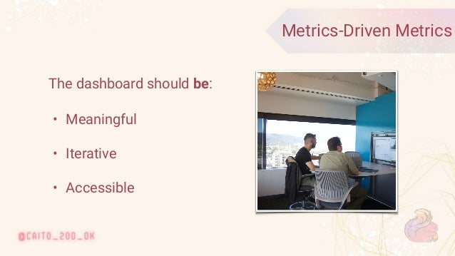 © 2020 Ververica 20 Metrics-Driven Metrics The dashboard should be: • Meaningful • Iterative • Accessible