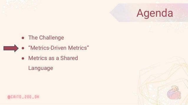 "© 2020 Ververica 8 ● The Challenge ● ""Metrics-Driven Metrics"" ● Metrics as a Shared Language Agenda"