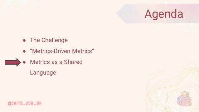 "© 2020 Ververica 9 ● The Challenge ● ""Metrics-Driven Metrics"" ● Metrics as a Shared Language Agenda"