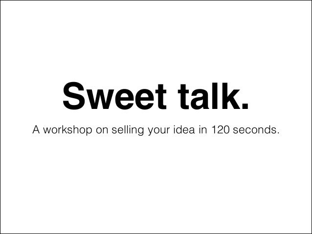 Sweet talk.! A workshop on selling your idea in 120 seconds.