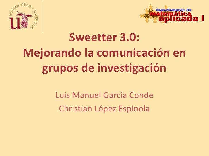 Sweetter 3.0:Mejorando la comunicación en grupos de investigación<br />Luis Manuel García Conde<br />Christian López Espín...