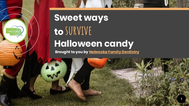 1 Sweet ways to survive Halloween candy Brought to you by Nebraska Family Dentistry