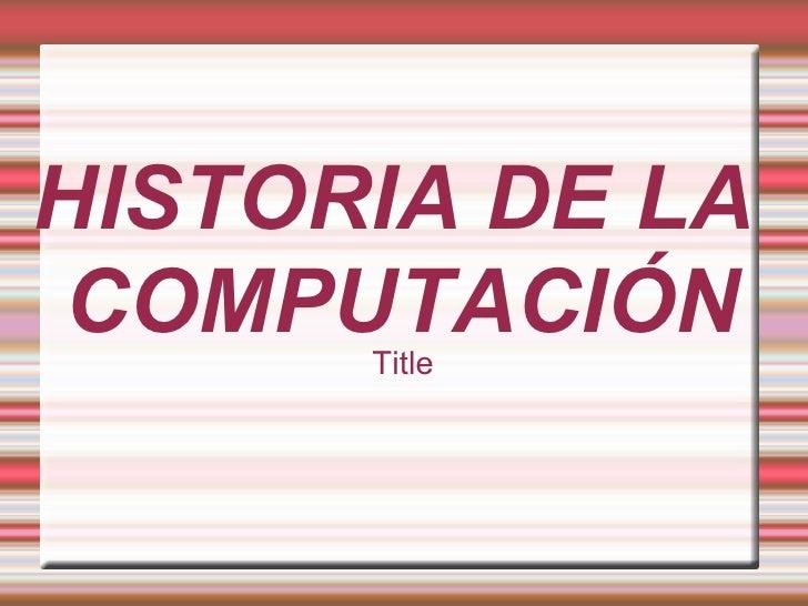 HISTORIA DE LA COMPUTACIÓN Title