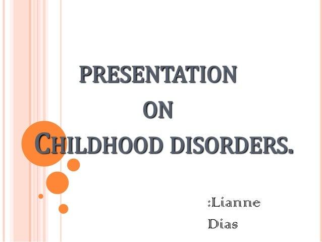 PRESENTATION ON CHILDHOOD DISORDERS. :Lianne Dias