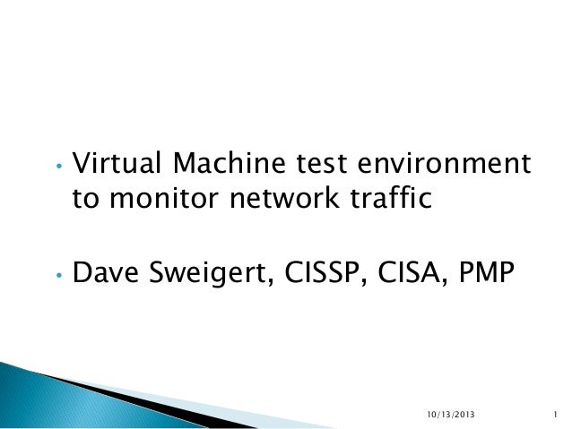 •  •  Virtual Machine test environment to monitor network traffic  Dave Sweigert, CISSP, CISA, PMP  10/13/2013  1