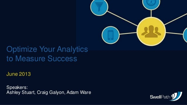 Optimize Your Analyticsto Measure SuccessJune 2013Speakers:Ashley Stuart, Craig Galyon, Adam Ware
