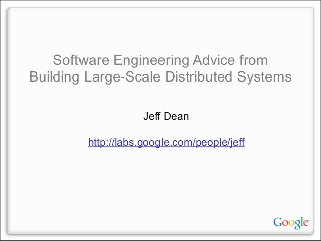 Software Engineering Advice from Building Large-Scale Distributed Systems Jeff Dean http://labs.google.com/people/jeff