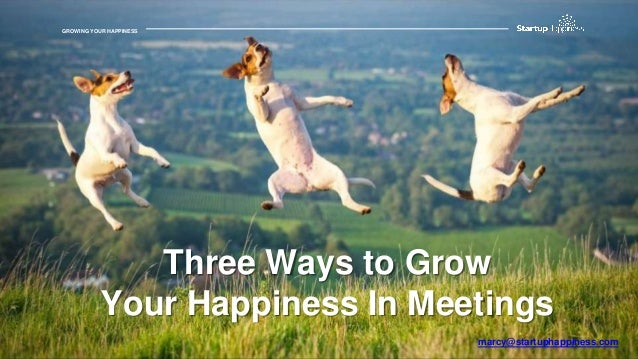 GROWING YOUR HAPPINESSGROWING YOUR HAPPINESS Three Ways to Grow Your Happiness In Meetings marcy@startuphappiness.com
