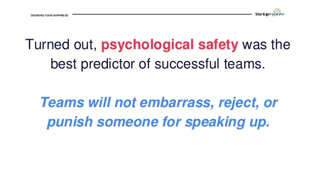 GROWING YOUR HAPPINESS Turned out, psychological safety was the best predictor of successful teams. Teams will not embarra...