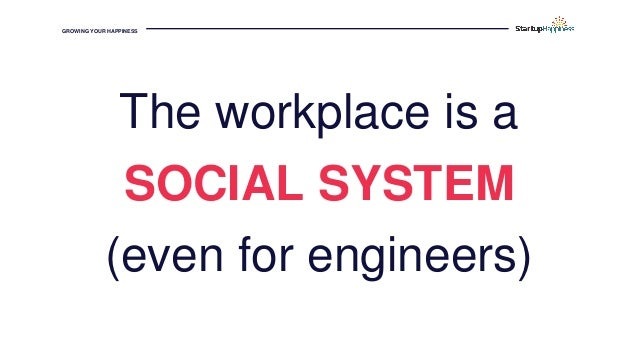 GROWING YOUR HAPPINESS The workplace is a SOCIAL SYSTEM (even for engineers)