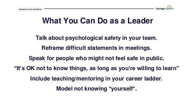 GROWING YOUR HAPPINESS Talk about psychological safety in your team. Reframe difficult statements in meetings. Speak for p...