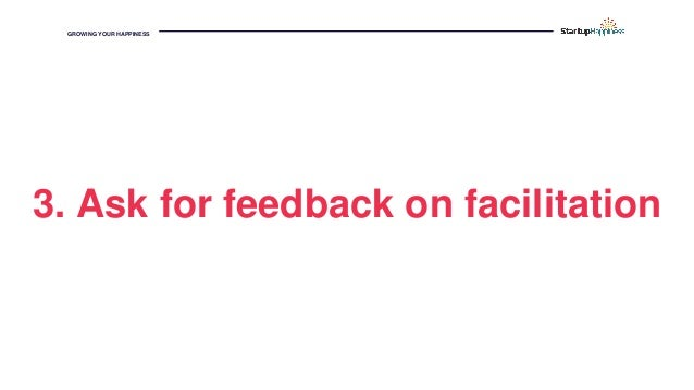 GROWING YOUR HAPPINESS 3. Ask for feedback on facilitation