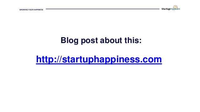 GROWING YOUR HAPPINESS http://startuphappiness.com Blog post about this:
