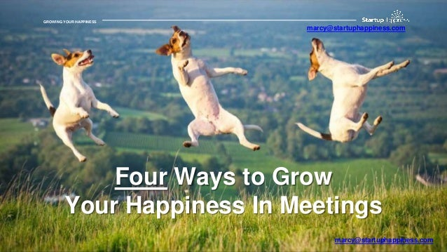 GROWING YOUR HAPPINESSGROWING YOUR HAPPINESS Four Ways to Grow Your Happiness In Meetings marcy@startuphappiness.com marcy...