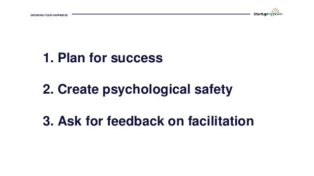 GROWING YOUR HAPPINESS 1. Plan for success 2. Create psychological safety 3. Ask for feedback on facilitation