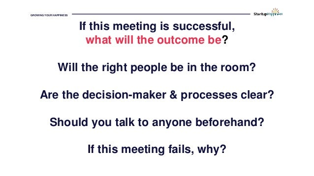 GROWING YOUR HAPPINESS If this meeting is successful, what will the outcome be? Will the right people be in the room? Are ...