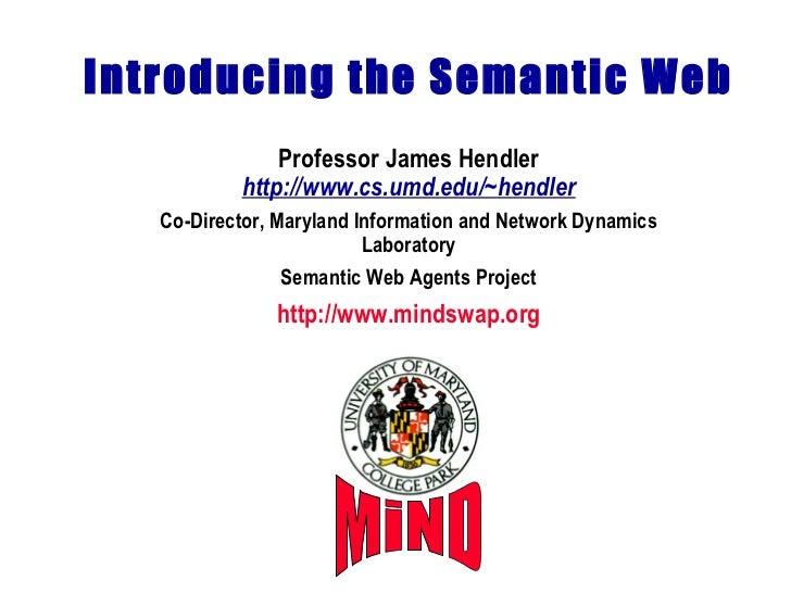Introducing the Semantic Web Professor James Hendler http://www.cs.umd.edu/~hendler Co-Director, Maryland Information and ...