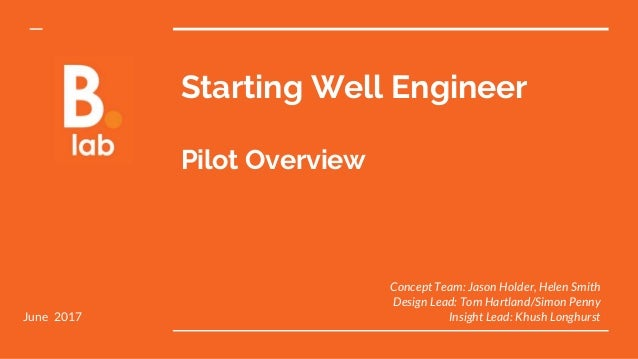 Starting Well Engineer Pilot Overview Concept Team: Jason Holder, Helen Smith Design Lead: Tom Hartland/Simon Penny Insigh...